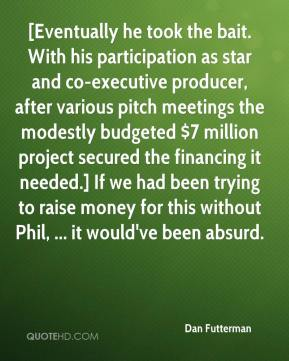 Dan Futterman - [Eventually he took the bait. With his participation as star and co-executive producer, after various pitch meetings the modestly budgeted $7 million project secured the financing it needed.] If we had been trying to raise money for this without Phil, ... it would've been absurd.