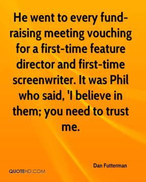 Dan Futterman - He went to every fund-raising meeting vouching for a first-time feature director and first-time screenwriter. It was Phil who said, 'I believe in them; you need to trust me.