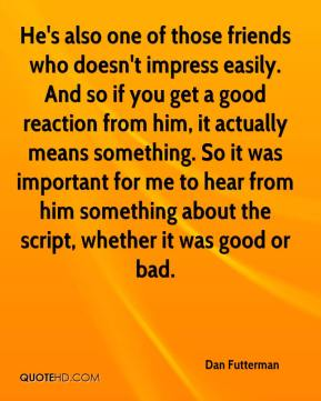He's also one of those friends who doesn't impress easily. And so if you get a good reaction from him, it actually means something. So it was important for me to hear from him something about the script, whether it was good or bad.