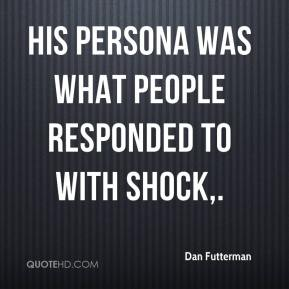 His persona was what people responded to with shock.
