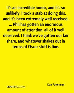 It's an incredible honor, and it's so unlikely. I took a stab at doing this, and it's been extremely well received. ... Phil has gotten an enormous amount of attention, all of it well deserved. I think we've gotten our fair share, and whatever shakes out in terms of Oscar stuff is fine.