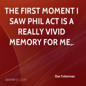 Dan Futterman - The first moment I saw Phil act is a really vivid memory for me.