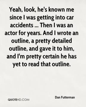 Yeah, look, he's known me since I was getting into car accidents ... Then I was an actor for years. And I wrote an outline, a pretty detailed outline, and gave it to him, and I'm pretty certain he has yet to read that outline.