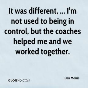 Dan Morris - It was different, ... I'm not used to being in control, but the coaches helped me and we worked together.