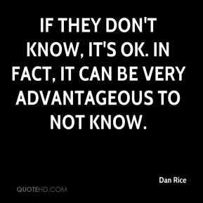 Dan Rice - If they don't know, it's OK. In fact, it can be very advantageous to not know.