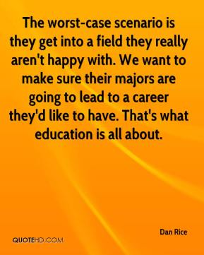 Dan Rice - The worst-case scenario is they get into a field they really aren't happy with. We want to make sure their majors are going to lead to a career they'd like to have. That's what education is all about.