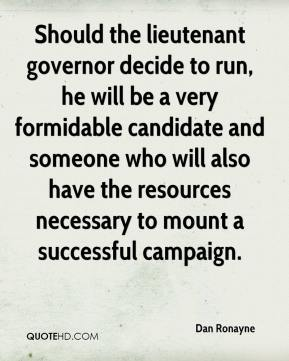 Dan Ronayne - Should the lieutenant governor decide to run, he will be a very formidable candidate and someone who will also have the resources necessary to mount a successful campaign.