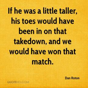 Dan Roton - If he was a little taller, his toes would have been in on that takedown, and we would have won that match.