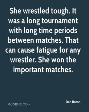 Dan Roton - She wrestled tough. It was a long tournament with long time periods between matches. That can cause fatigue for any wrestler. She won the important matches.