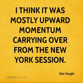 Dan Vaught - I think it was mostly upward momentum carrying over from the New York session.