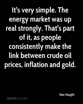 It's very simple. The energy market was up real strongly. That's part of it, as people consistently make the link between crude oil prices, inflation and gold.