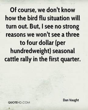 Dan Vaught - Of course, we don't know how the bird flu situation will turn out. But, I see no strong reasons we won't see a three to four dollar (per hundredweight) seasonal cattle rally in the first quarter.