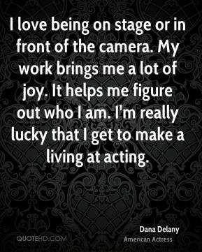 Dana Delany - I love being on stage or in front of the camera. My work brings me a lot of joy. It helps me figure out who I am. I'm really lucky that I get to make a living at acting.