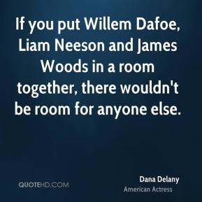 Dana Delany - If you put Willem Dafoe, Liam Neeson and James Woods in a room together, there wouldn't be room for anyone else.