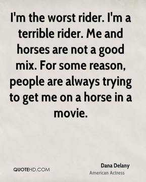 Dana Delany - I'm the worst rider. I'm a terrible rider. Me and horses are not a good mix. For some reason, people are always trying to get me on a horse in a movie.