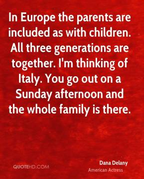 In Europe the parents are included as with children. All three generations are together. I'm thinking of Italy. You go out on a Sunday afternoon and the whole family is there.