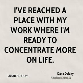 Dana Delany - I've reached a place with my work where I'm ready to concentrate more on life.