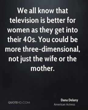 Dana Delany - We all know that television is better for women as they get into their 40s. You could be more three-dimensional, not just the wife or the mother.