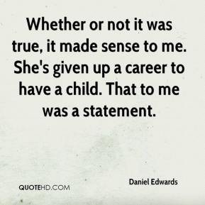 Daniel Edwards - Whether or not it was true, it made sense to me. She's given up a career to have a child. That to me was a statement.