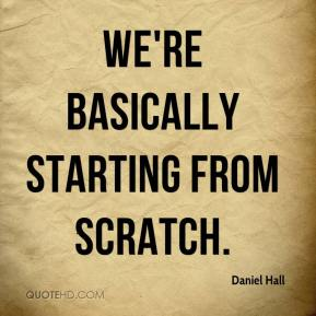 Daniel Hall - We're basically starting from scratch.