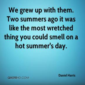 Daniel Harris - We grew up with them. Two summers ago it was like the most wretched thing you could smell on a hot summer's day.