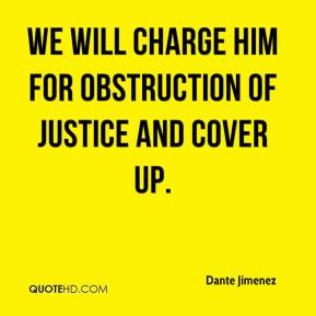 Dante Jimenez - We will charge him for obstruction of justice and cover up.