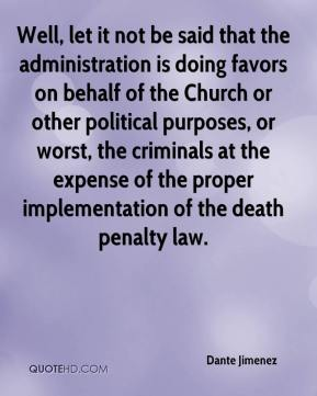 Dante Jimenez - Well, let it not be said that the administration is doing favors on behalf of the Church or other political purposes, or worst, the criminals at the expense of the proper implementation of the death penalty law.