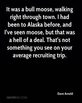Dave Arnold - It was a bull moose, walking right through town. I had been to Alaska before, and I've seen moose, but that was a hell of a deal. That's not something you see on your average recruiting trip.
