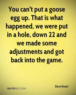 Dave Ewart - You can't put a goose egg up. That is what happened, we were put in a hole, down 22 and we made some adjustments and got back into the game.