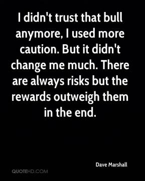 Dave Marshall - I didn't trust that bull anymore, I used more caution. But it didn't change me much. There are always risks but the rewards outweigh them in the end.
