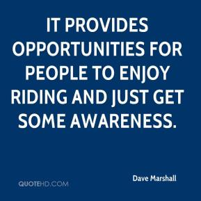 Dave Marshall - It provides opportunities for people to enjoy riding and just get some awareness.