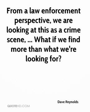 Dave Reynolds - From a law enforcement perspective, we are looking at this as a crime scene, ... What if we find more than what we're looking for?