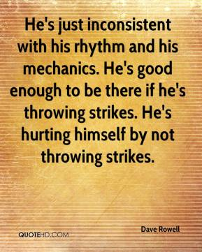 He's just inconsistent with his rhythm and his mechanics. He's good enough to be there if he's throwing strikes. He's hurting himself by not throwing strikes.