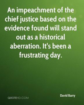 David Barry - An impeachment of the chief justice based on the evidence found will stand out as a historical aberration. It's been a frustrating day.