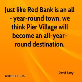 David Barry - Just like Red Bank is an all- year-round town, we think Pier Village will become an all-year- round destination.