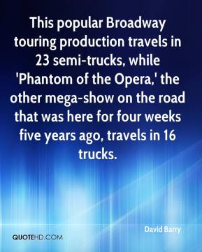 David Barry - This popular Broadway touring production travels in 23 semi-trucks, while 'Phantom of the Opera,' the other mega-show on the road that was here for four weeks five years ago, travels in 16 trucks.