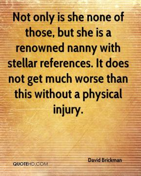 David Brickman - Not only is she none of those, but she is a renowned nanny with stellar references. It does not get much worse than this without a physical injury.