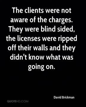 David Brickman - The clients were not aware of the charges. They were blind sided, the licenses were ripped off their walls and they didn't know what was going on.