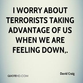 David Craig - I worry about terrorists taking advantage of us when we are feeling down.