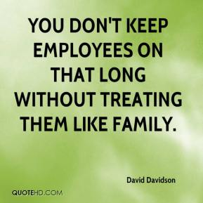 David Davidson - You don't keep employees on that long without treating them like family.