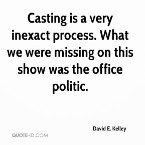 David E. Kelley - Casting is a very inexact process. What we were missing on this show was the office politic.