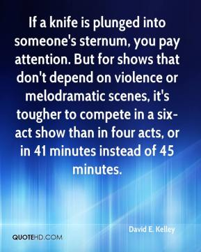 David E. Kelley - If a knife is plunged into someone's sternum, you pay attention. But for shows that don't depend on violence or melodramatic scenes, it's tougher to compete in a six-act show than in four acts, or in 41 minutes instead of 45 minutes.
