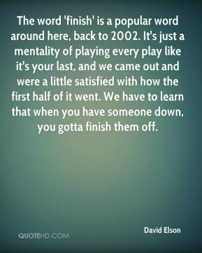 The word 'finish' is a popular word around here, back to 2002. It's just a mentality of playing every play like it's your last, and we came out and were a little satisfied with how the first half of it went. We have to learn that when you have someone down, you gotta finish them off.