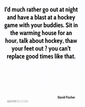 David Fischer - I'd much rather go out at night and have a blast at a hockey game with your buddies. Sit in the warming house for an hour, talk about hockey, thaw your feet out ? you can't replace good times like that.