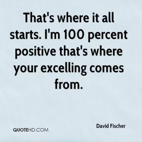 David Fischer - That's where it all starts. I'm 100 percent positive that's where your excelling comes from.