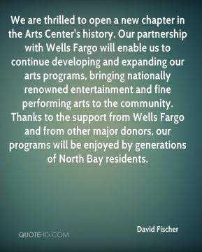 David Fischer - We are thrilled to open a new chapter in the Arts Center's history. Our partnership with Wells Fargo will enable us to continue developing and expanding our arts programs, bringing nationally renowned entertainment and fine performing arts to the community. Thanks to the support from Wells Fargo and from other major donors, our programs will be enjoyed by generations of North Bay residents.