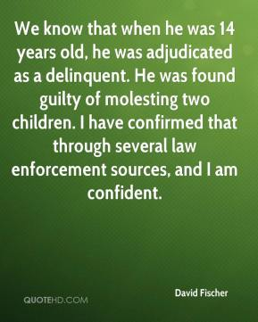 David Fischer - We know that when he was 14 years old, he was adjudicated as a delinquent. He was found guilty of molesting two children. I have confirmed that through several law enforcement sources, and I am confident.