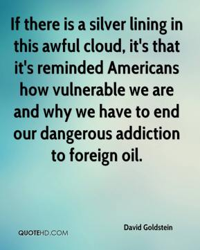 David Goldstein - If there is a silver lining in this awful cloud, it's that it's reminded Americans how vulnerable we are and why we have to end our dangerous addiction to foreign oil.