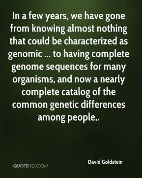 In a few years, we have gone from knowing almost nothing that could be characterized as genomic ... to having complete genome sequences for many organisms, and now a nearly complete catalog of the common genetic differences among people.