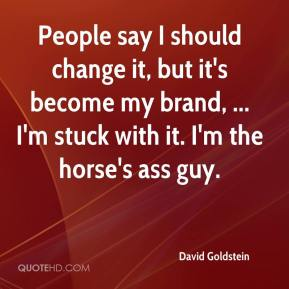 David Goldstein - People say I should change it, but it's become my brand, ... I'm stuck with it. I'm the horse's ass guy.